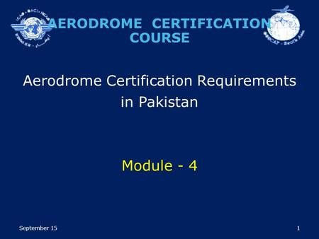 1 Aerodrome Certification Requirements in Pakistan Module - 4 AERODROME CERTIFICATION COURSE September 15.