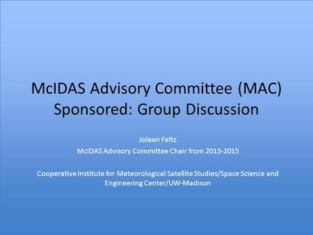 McIDAS Advisory Committee (MAC) Sponsored: Group Discussion Joleen Feltz McIDAS Advisory Committee Chair from 2013-2015 Cooperative Institute for Meteorological.