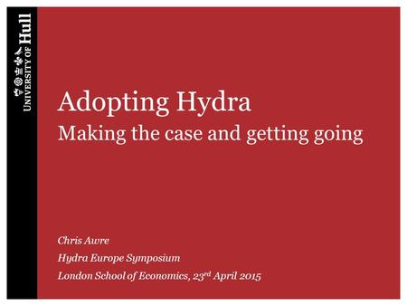 Adopting Hydra Making the case and getting going Chris Awre Hydra Europe Symposium London School of Economics, 23 rd April 2015.