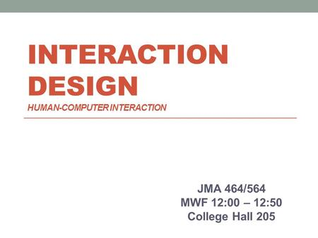 INTERACTION DESIGN HUMAN-COMPUTER INTERACTION JMA 464/564 MWF 12:00 – 12:50 College Hall 205.