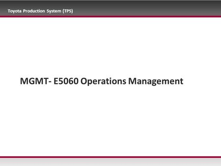 Toyota Production System (TPS) MGMT- E5060 Operations Management.