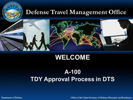 Defense Travel Management Office Office of the Under Secretary of Defense (Personnel and Readiness) Department of Defense WELCOME A-100 TDY Approval Process.