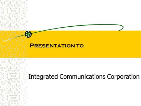 Presentation to Integrated Communications Corporation.