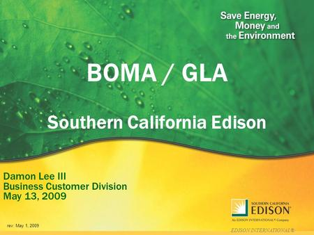 EDISON INTERNATIONAL® BOMA / GLA Southern California Edison Damon Lee III Business Customer Division May 13, 2009 rev: May 1, 2009.