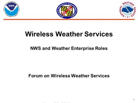 1 Wireless Weather Services NWS and Weather Enterprise Roles Forum on Wireless Weather Services June 28, 2011.