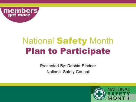 Members get more National Safety Month Plan to Participate Presented By: Debbie Riedner National Safety Council.