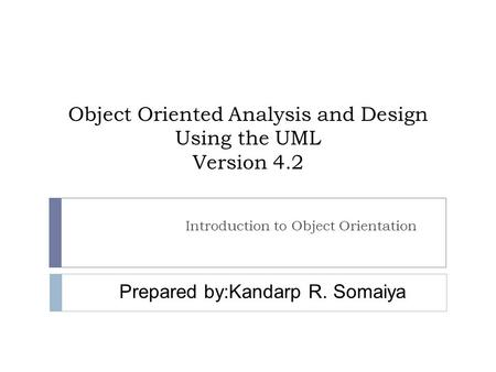 Object Oriented Analysis and Design Using the UML Version 4.2 Introduction to Object Orientation Prepared by:Kandarp R. Somaiya.