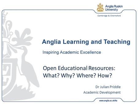 Open Educational Resources: What? Why? Where? How? Dr Julian Priddle Academic Development.
