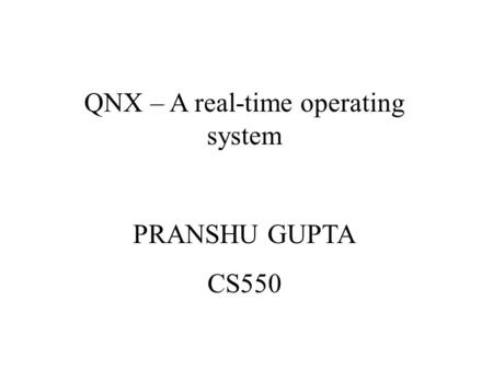 QNX – A real-time operating system PRANSHU GUPTA CS550.