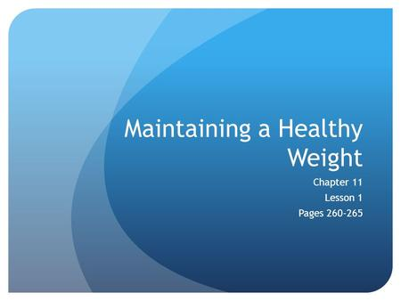 Maintaining a Healthy Weight Chapter 11 Lesson 1 Pages 260-265.
