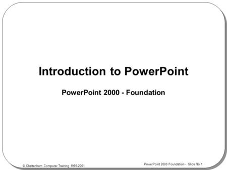 © Cheltenham Computer Training 1995-2001 PowerPoint 2000 Foundation - Slide No 1 Introduction to PowerPoint PowerPoint 2000 - Foundation.