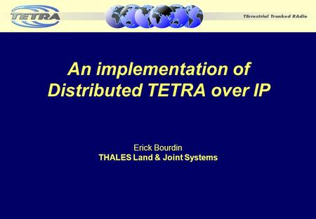An implementation of Distributed TETRA over IP Erick Bourdin THALES Land & Joint Systems.