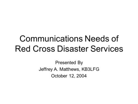 Communications Needs of Red Cross Disaster Services Presented By Jeffrey A. Matthews, KB3LFG October 12, 2004.