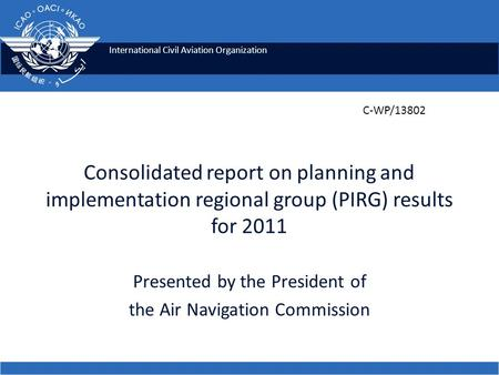 International Civil Aviation Organization Consolidated report on planning and implementation regional group (PIRG) results for 2011 Presented by the President.