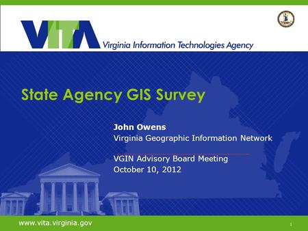 1 www.vita.virginia.gov State Agency GIS Survey John Owens Virginia Geographic Information Network VGIN Advisory Board Meeting October 10, 2012 www.vita.virginia.gov.