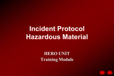 Incident Protocol Hazardous Material HERO UNIT Training Module.