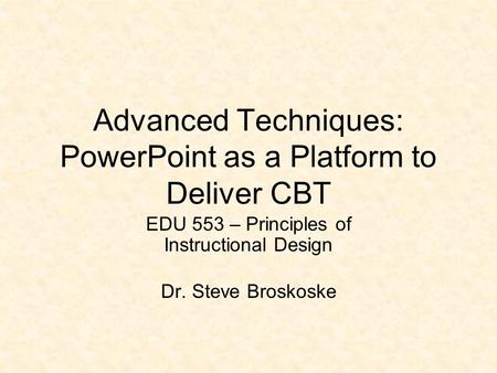 Advanced Techniques: PowerPoint as a Platform to Deliver CBT EDU 553 – Principles of Instructional Design Dr. Steve Broskoske.