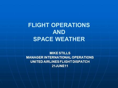 FLIGHT OPERATIONS AND SPACE WEATHER MIKE STILLS MANAGER INTERNATIONAL OPERATIONS UNITED AIRLINES FLIGHT DISPATCH 21JUNE11.
