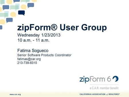 ZipForm® User Group Wednesday 1/23/2013 10 a.m. - 11 a.m. Fatima Sogueco Senior Software Products Coordinator 213-739-8315.