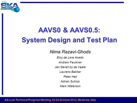 AA-Low Technical Progress Meeting, 22-24 October 2012, Medicina, Italy AAVS0 & AAVS0.5: System Design and Test Plan Nima Razavi-Ghods Eloy de Lera Acedo.