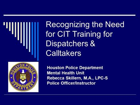 Recognizing the Need for CIT Training for Dispatchers & Calltakers Houston Police Department Mental Health Unit Rebecca Skillern, M.A., LPC-S Police Officer/Instructor.