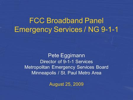 FCC Broadband Panel Emergency Services / NG 9-1-1 Pete Eggimann Director of 9-1-1 Services Metropolitan Emergency Services Board Minneapolis / St. Paul.