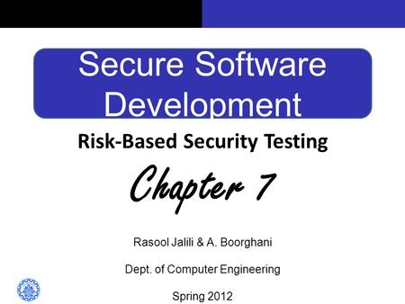 Secure Software Development Risk-Based Security Testing Chapter 7 Rasool Jalili & A. Boorghani Dept. of Computer Engineering Spring 2012.