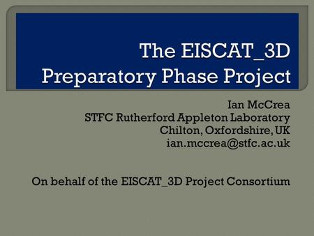 Ian McCrea STFC Rutherford Appleton Laboratory Chilton, Oxfordshire, UK On behalf of the EISCAT_3D Project Consortium.
