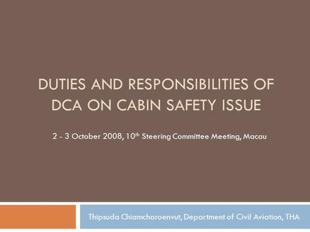 DUTIES AND RESPONSIBILITIES OF DCA ON CABIN SAFETY ISSUE 2 - 3 October 2008, 10 th Steering Committee Meeting, Macau Thipsuda Chiamcharoenvut, Department.