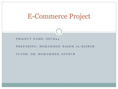 PROJECT NAME: SOUK24 PREPARING: MOHAMMED BASEM AL-BIZREH TUTOR: DR. MOHAMMED ANTOUR E-Commerce Project.