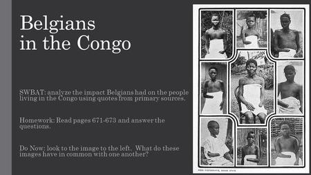 Belgians in the Congo SWBAT: analyze the impact Belgians had on the people living in the Congo using quotes from primary sources. Homework: Read pages.