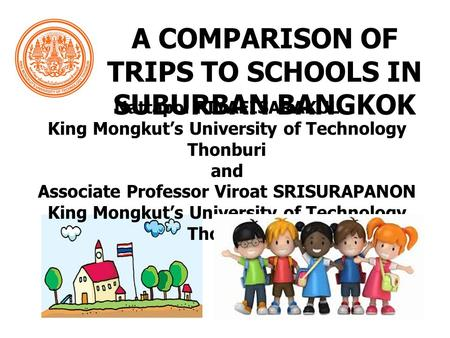 A COMPARISON OF TRIPS TO SCHOOLS IN SUBURBAN BANGKOK Nattapol PIYAEISARAKUL King Mongkut's University of Technology Thonburi and Associate Professor Viroat.