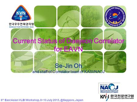 KVN Current Status of Daejeon Correlator for EAVN Se-Jin Oh and staff of Correlator team of KASI/NAOJ 8 th East Asian VLBI Workshop, 8~10 July
