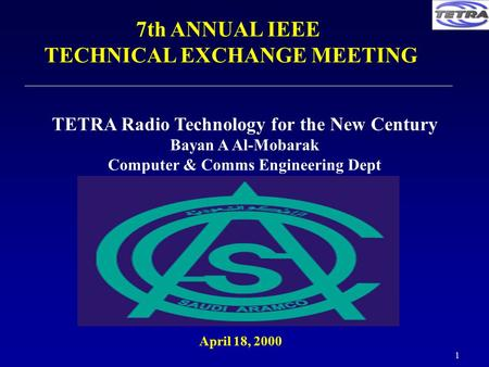 1 April 18, 2000 7th ANNUAL IEEE TECHNICAL EXCHANGE MEETING TETRA Radio Technology for the New Century Bayan A Al-Mobarak Computer & Comms Engineering.
