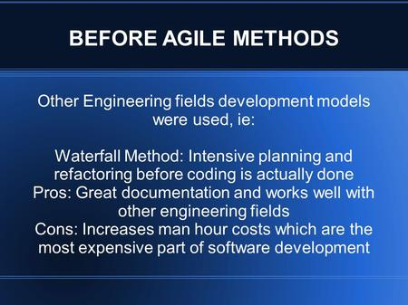 BEFORE AGILE METHODS Other Engineering fields development models were used, ie: Waterfall Method: Intensive planning and refactoring before coding is actually.