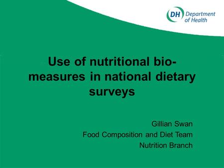 Use of nutritional bio- measures in national dietary surveys Gillian Swan Food Composition and Diet Team Nutrition Branch.