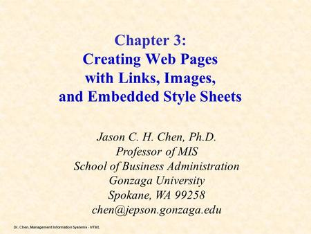 Dr. Chen, Management Information Systems - HTML <strong>Chapter</strong> 3: Creating Web Pages with Links, Images, and Embedded Style Sheets Jason C. H. Chen, Ph.D. Professor.