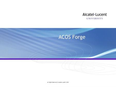 Do not delete this graphic elements in here: All Rights Reserved © Alcatel-Lucent 2008 ACOS Forge.