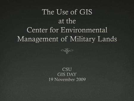 Center for Environmental Management of Military Lands November 19, 2009CSU GIS Day 20092 The Center for Environmental Management of Military Lands (CEMML),