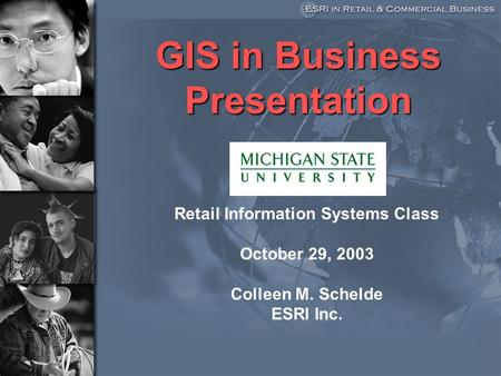 GIS in Business Presentation Retail Information Systems Class October 29, 2003 Colleen M. Schelde ESRI Inc.