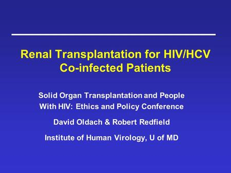 Renal Transplantation for HIV/HCV Co-infected Patients Solid Organ Transplantation and People With HIV: Ethics and Policy Conference David Oldach & Robert.