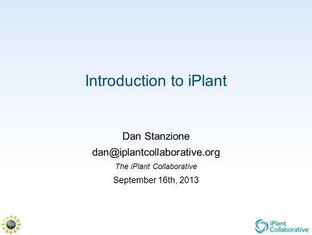 Introduction to iPlant Dan Stanzione The iPlant Collaborative September 16th, 2013.