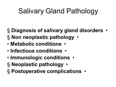Salivary Gland Pathology § Diagnosis of salivary gland disorders § Non neoplastic pathology Metabolic conditions Infectious conditions Immunologic conditions.