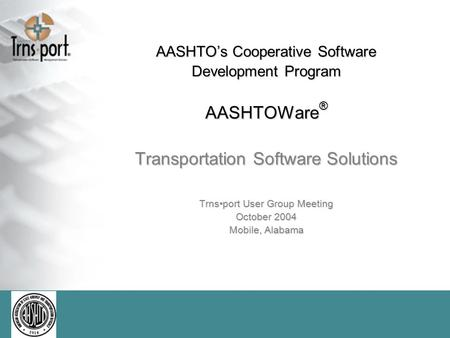 AASHTO's Cooperative Software Development Program AASHTOWare ® Transportation Software Solutions Trnsport User Group Meeting October 2004 Mobile, Alabama.