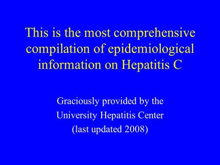 This is the most comprehensive compilation of epidemiological information on Hepatitis C Graciously provided by the University Hepatitis Center (last updated.