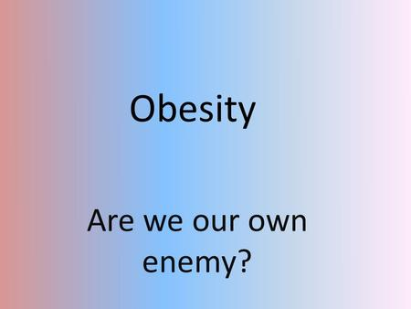 Obesity Are we our own enemy?.