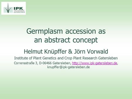 Germplasm accession as an abstract concept Helmut Knüpffer & Jörn Vorwald Institute of Plant Genetics and Crop Plant Research Gatersleben Corrensstraße.