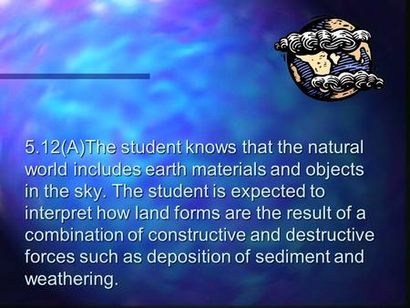 5.12(A)The student knows that the natural world includes earth materials and objects in the sky. The student is expected to interpret how land forms are.