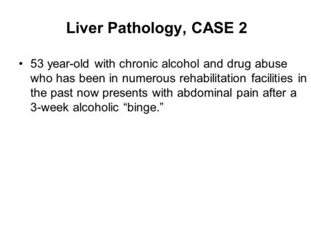 Liver Pathology, CASE 2 53 year-old with chronic alcohol and drug abuse who has been in numerous rehabilitation facilities in the past now presents with.