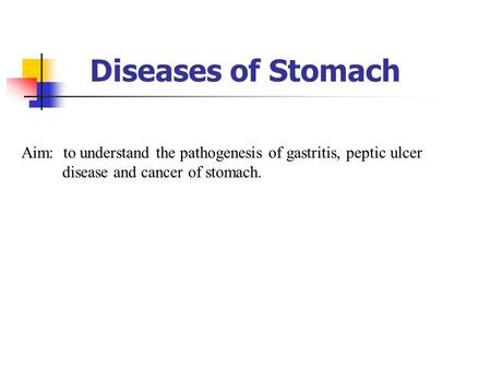 Diseases of Stomach Aim: to understand the pathogenesis of gastritis, peptic ulcer disease and cancer of stomach. 1.